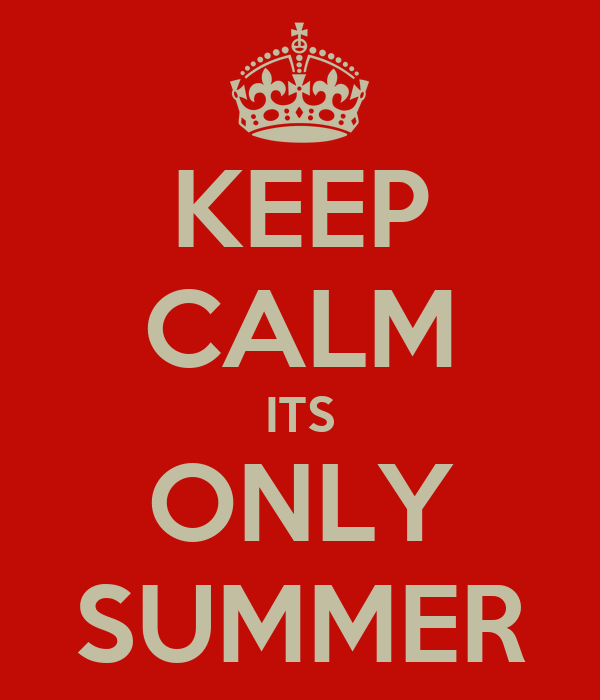 KEEP CALM ITS ONLY SUMMER