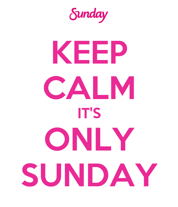 KEEP CALM IT'S ONLY SUNDAY
