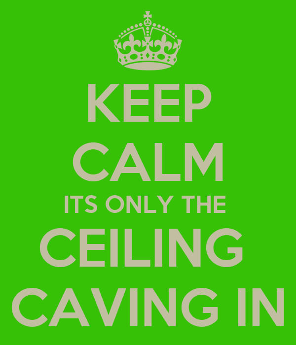KEEP CALM ITS ONLY THE  CEILING  CAVING IN