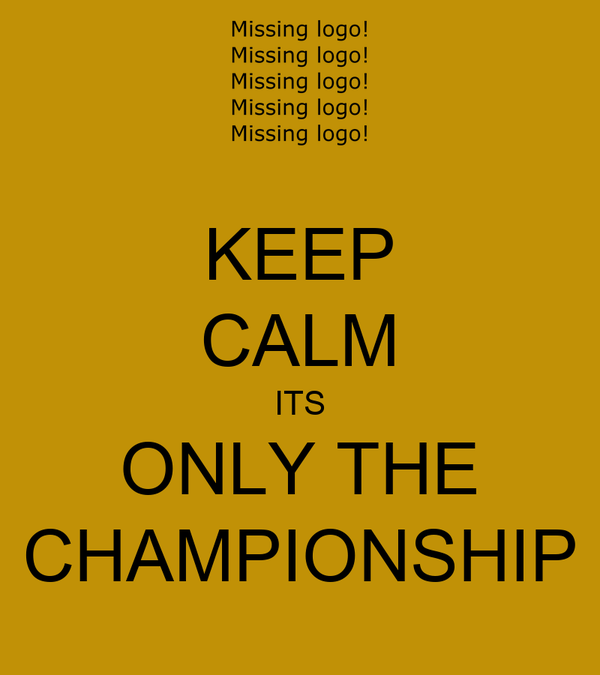 KEEP CALM ITS ONLY THE CHAMPIONSHIP