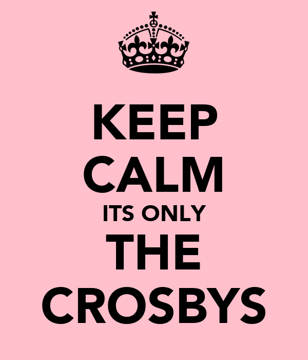 KEEP CALM ITS ONLY THE CROSBYS