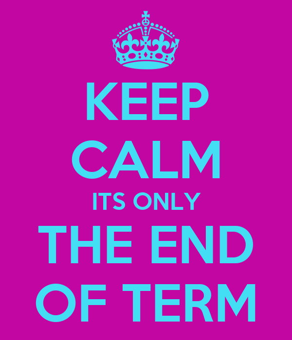KEEP CALM ITS ONLY THE END OF TERM