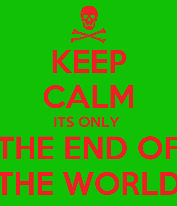 KEEP CALM ITS ONLY  THE END OF THE WORLD