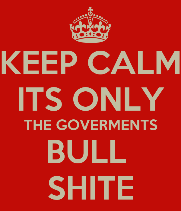 KEEP CALM ITS ONLY THE GOVERMENTS BULL  SHITE