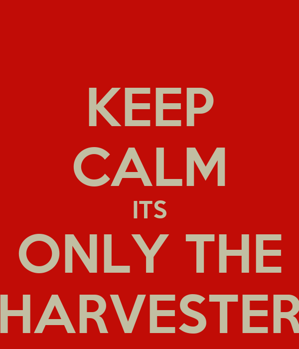 KEEP CALM ITS ONLY THE HARVESTER