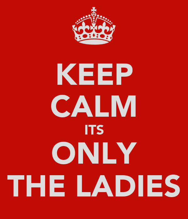 KEEP CALM ITS ONLY THE LADIES