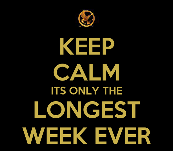 KEEP CALM ITS ONLY THE LONGEST WEEK EVER