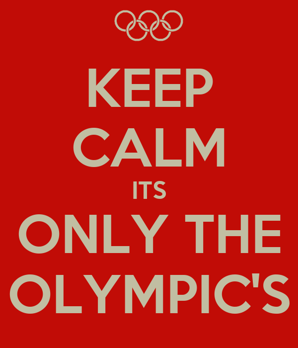KEEP CALM ITS ONLY THE OLYMPIC'S