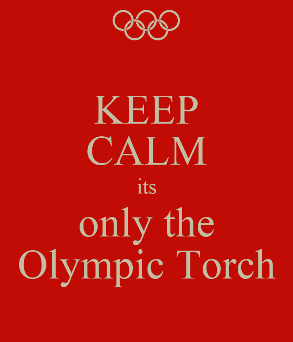 KEEP CALM its only the Olympic Torch