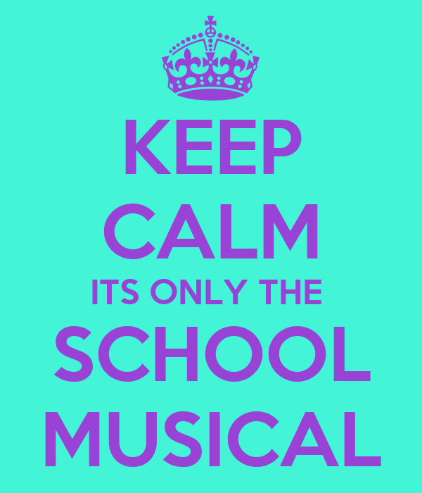 KEEP CALM ITS ONLY THE  SCHOOL MUSICAL