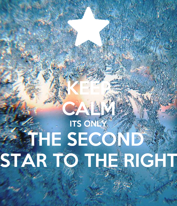 KEEP CALM ITS ONLY THE SECOND  STAR TO THE RIGHT