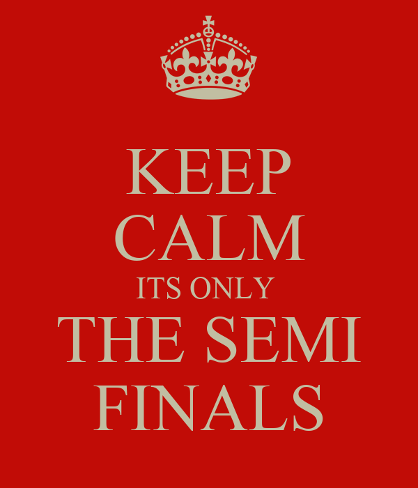 KEEP CALM ITS ONLY  THE SEMI FINALS