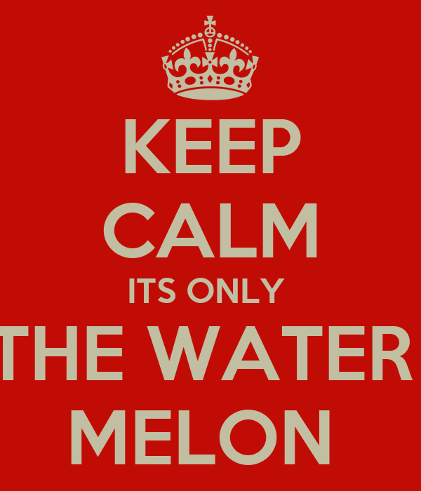 KEEP CALM ITS ONLY  THE WATER  MELON