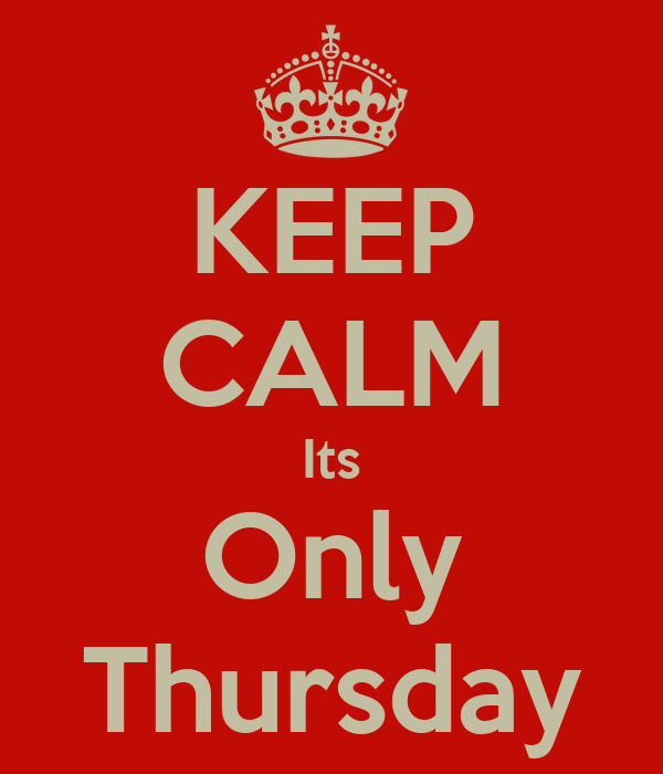 KEEP CALM Its Only Thursday