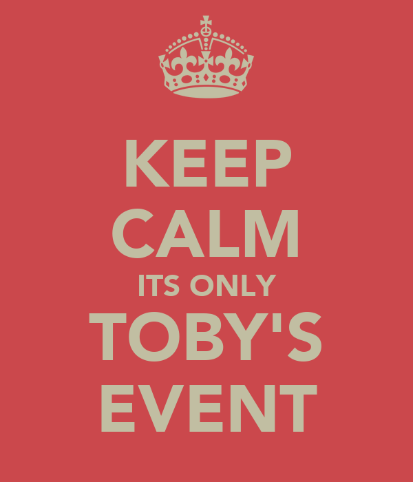 KEEP CALM ITS ONLY TOBY'S EVENT
