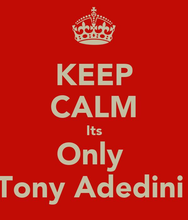 KEEP CALM Its Only  Tony Adedini