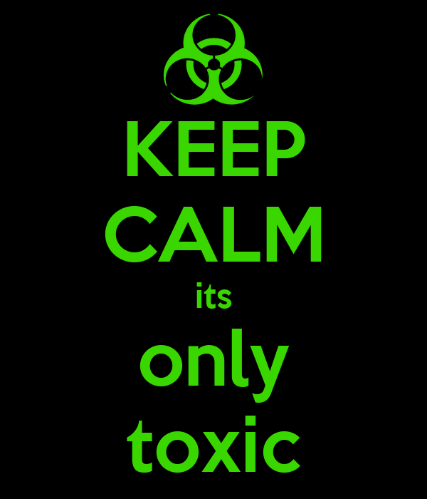 KEEP CALM its only toxic