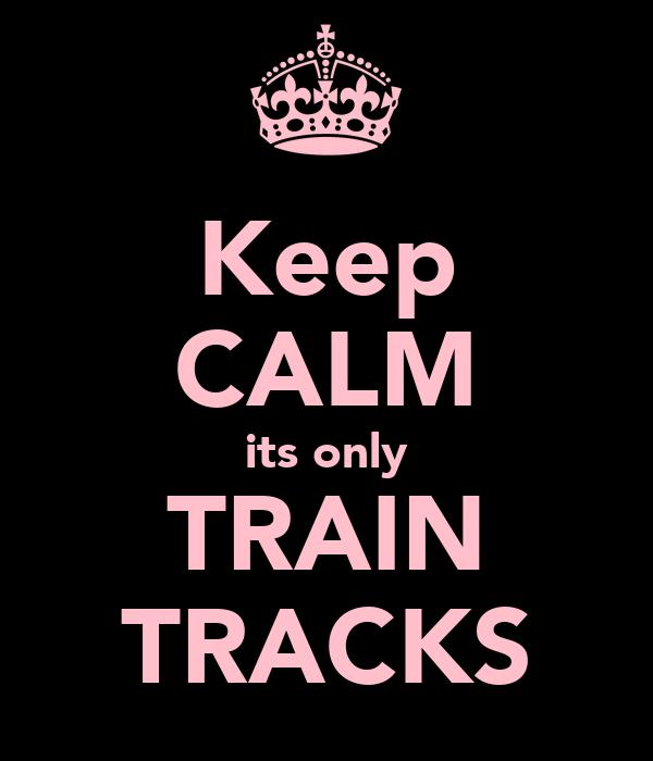 Keep CALM its only TRAIN TRACKS