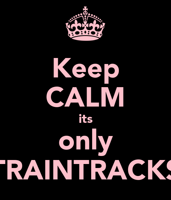Keep CALM its only TRAINTRACKS
