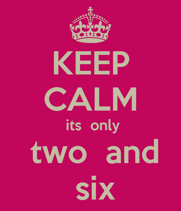 KEEP CALM  its  only  two  and  six