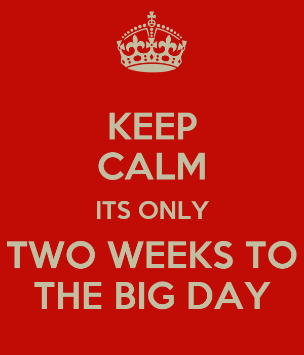 KEEP CALM ITS ONLY TWO WEEKS TO THE BIG DAY