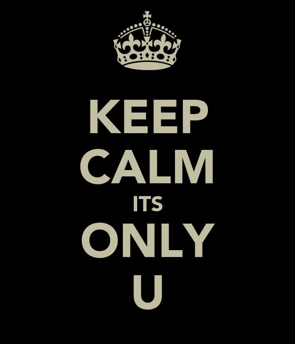 KEEP CALM ITS ONLY U