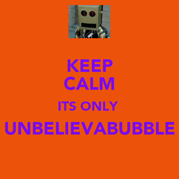 KEEP CALM ITS ONLY  UNBELIEVABUBBLE
