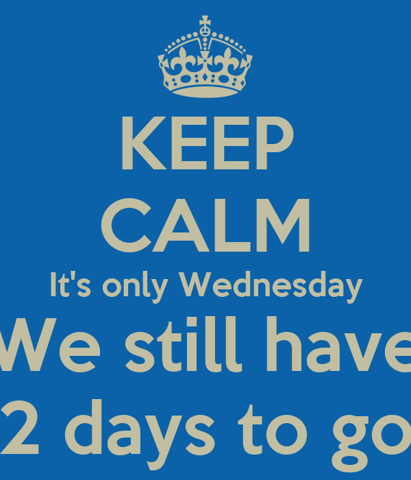 KEEP CALM It's only Wednesday We still have 2 days to go