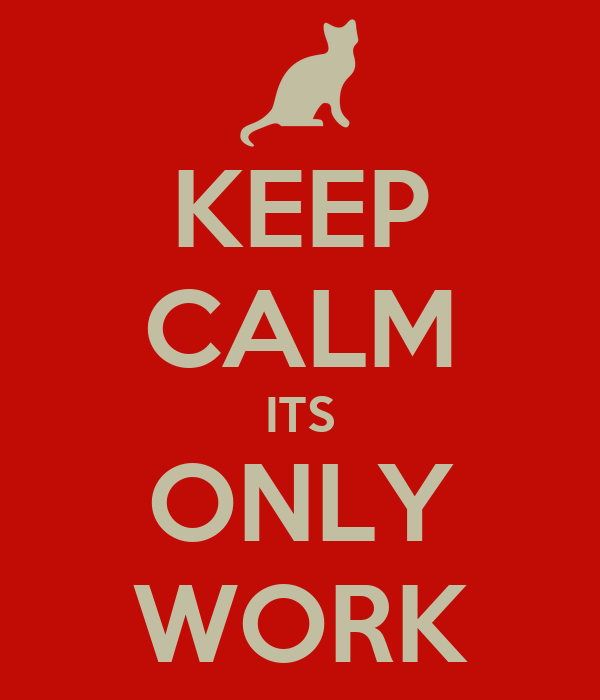 KEEP CALM ITS ONLY WORK