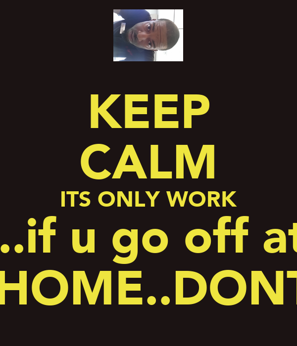 KEEP CALM ITS ONLY WORK AND....if u go off at work U GET A WHOOPIN WHEN U GET HOME..DONT MAKE ME TAKE MY BELT OFF!!!