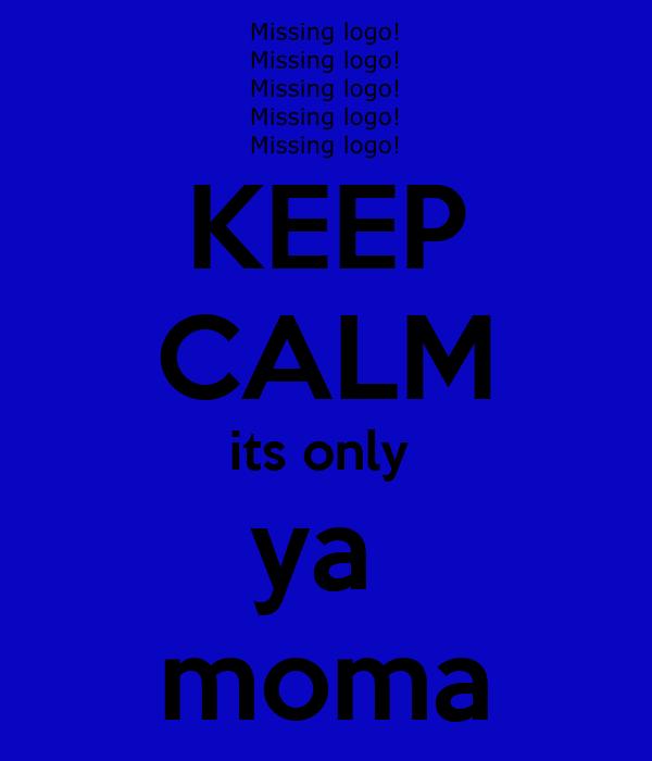 KEEP CALM its only  ya  moma