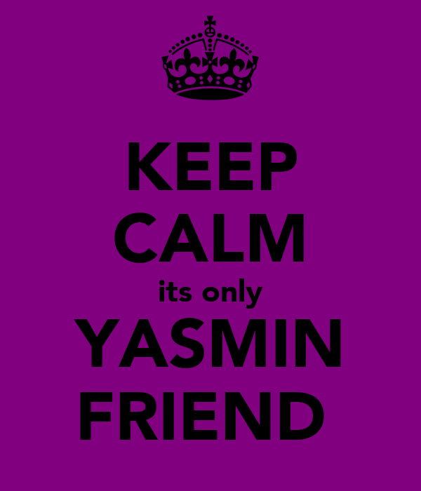 KEEP CALM its only YASMIN FRIEND