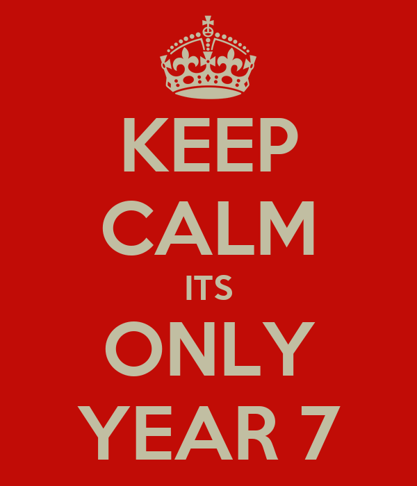 KEEP CALM ITS ONLY YEAR 7
