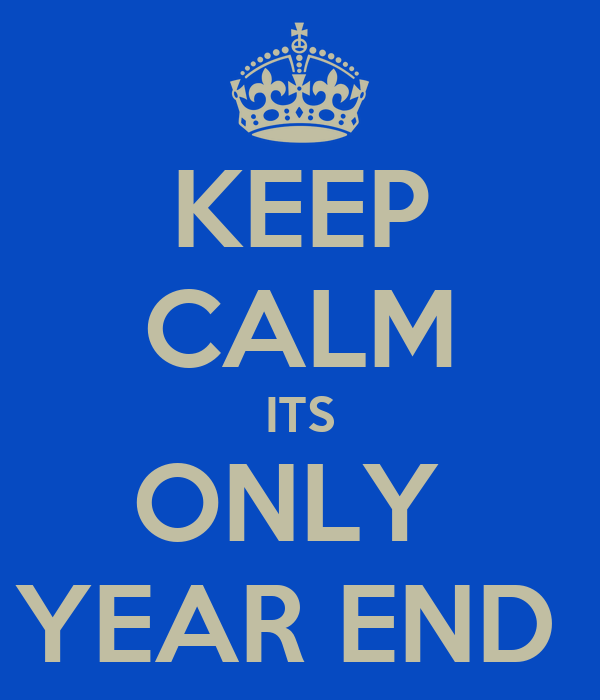 KEEP CALM ITS ONLY  YEAR END