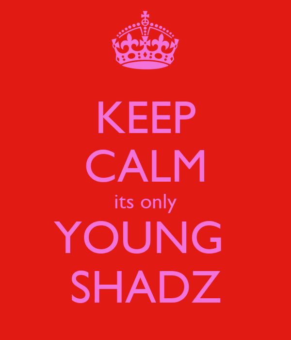 KEEP CALM its only YOUNG  SHADZ