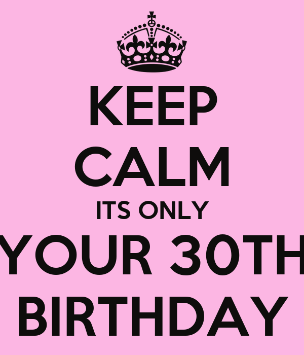 KEEP CALM ITS ONLY YOUR 30TH BIRTHDAY