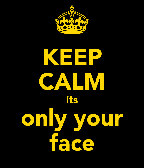 KEEP CALM its only your face