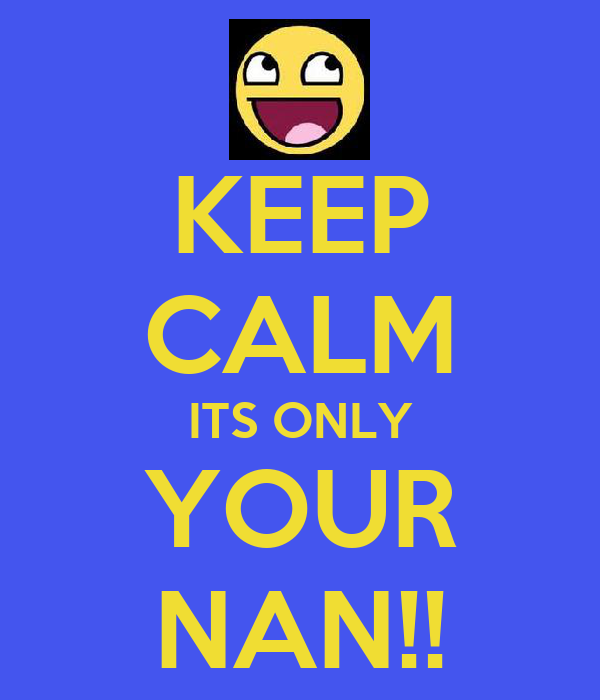 KEEP CALM ITS ONLY YOUR NAN!!