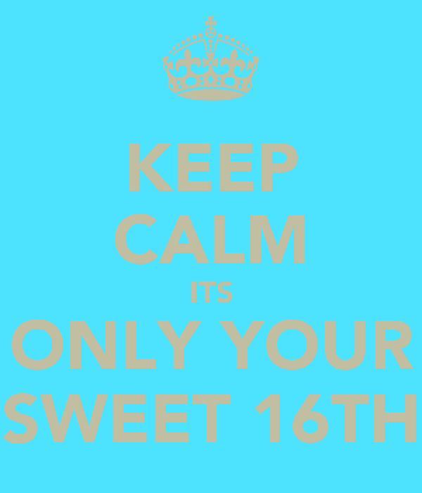 KEEP CALM ITS ONLY YOUR SWEET 16TH