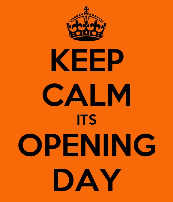 KEEP CALM ITS OPENING DAY