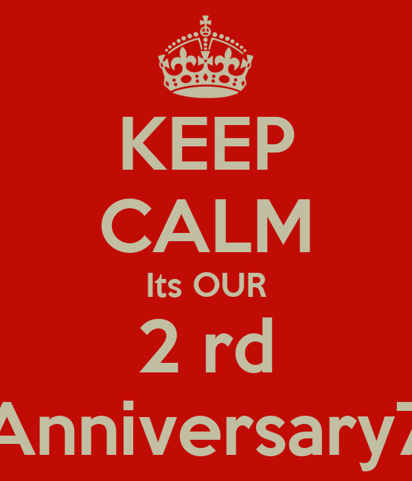 KEEP CALM Its OUR 2 rd Anniversary7