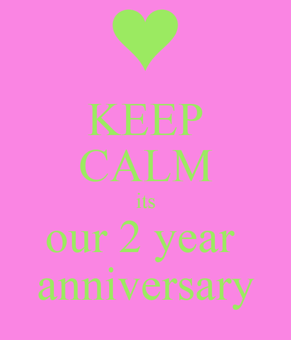 KEEP CALM its our 2 year  anniversary