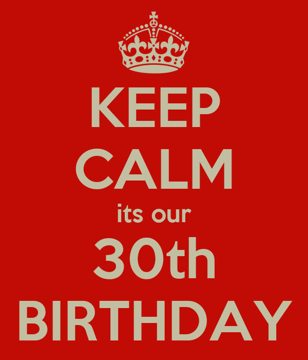 KEEP CALM its our 30th BIRTHDAY