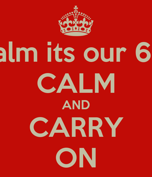 Keep calm its our 6 month  CALM AND CARRY ON