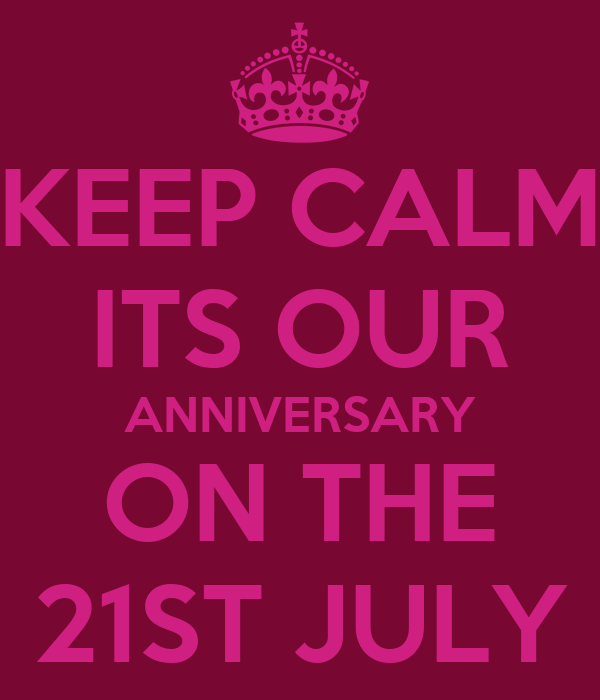 KEEP CALM ITS OUR ANNIVERSARY ON THE 21ST JULY