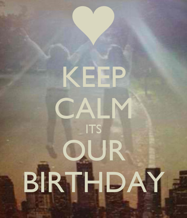 KEEP CALM ITS OUR BIRTHDAY