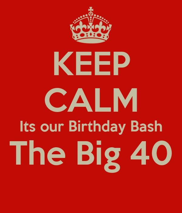 KEEP CALM Its our Birthday Bash The Big 40