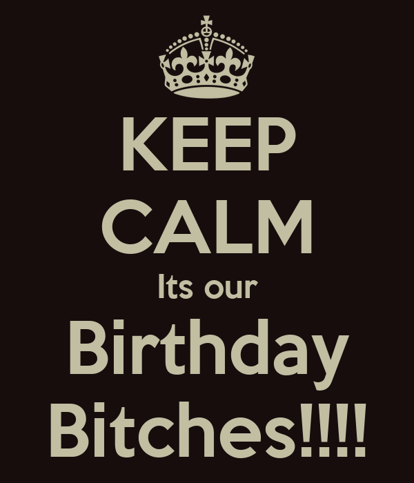 KEEP CALM Its our Birthday Bitches!!!!