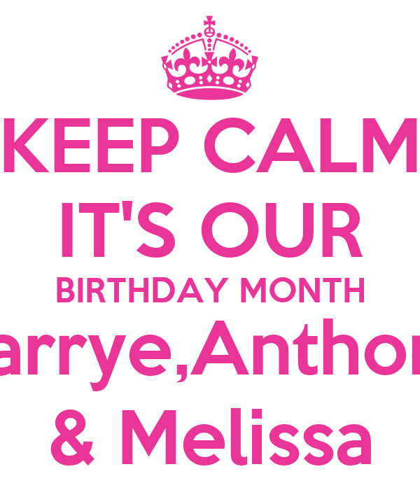 KEEP CALM IT'S OUR BIRTHDAY MONTH Carrye,Anthony & Melissa