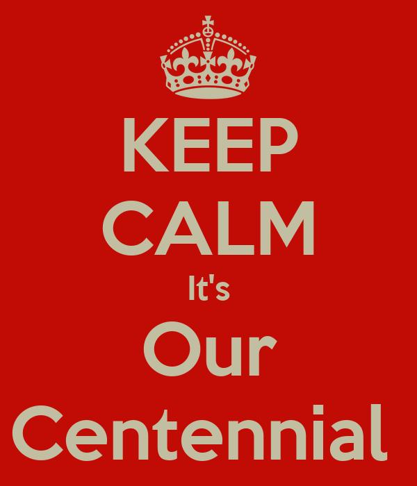 KEEP CALM It's Our Centennial